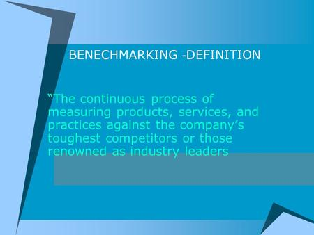 "BENECHMARKING - DEFINITION ""The continuous process of measuring products, services, and practices against the company's toughest competitors or those renowned."