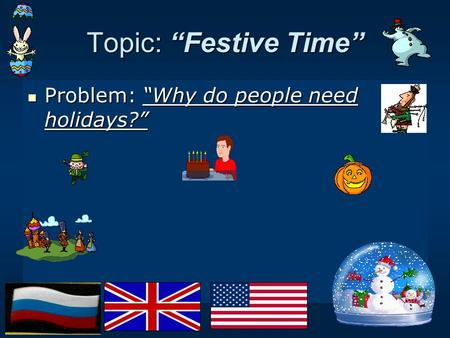 "Topic: ""Festive Time"" Problem: ""Why do people need holidays?"" Problem: ""Why do people need holidays?"""