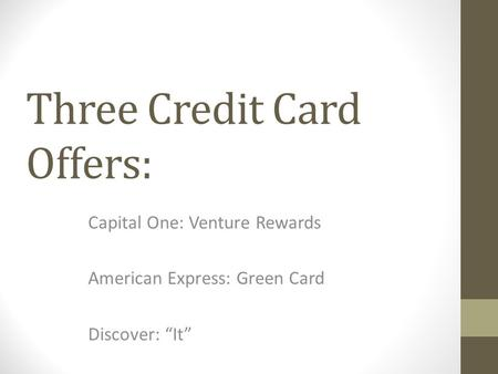"Three Credit Card Offers: Capital One: Venture Rewards American Express: Green Card Discover: ""It"""
