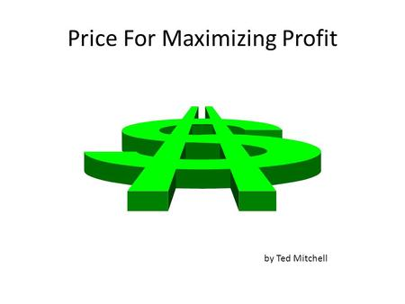 Price For Maximizing Profit by Ted Mitchell. Learning Goal Finding the Price that Maximizes the Profit is not necessarily the same as finding the Price.