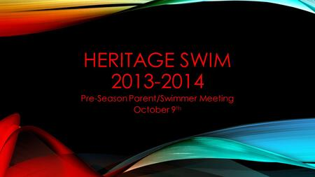 HERITAGE SWIM 2013-2014 Pre-Season Parent/Swimmer Meeting October 9 th.