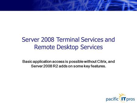 Server 2008 Terminal Services and Remote Desktop Services Basic application access is possible without Citrix, and Server 2008 R2 adds on some key features.