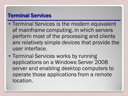 Terminal Services Terminal Services is the modern equivalent of mainframe computing, in which servers perform most of the processing and clients are relatively.