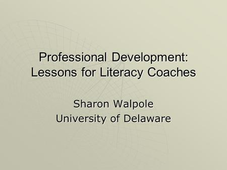 Professional Development: Lessons for Literacy Coaches Sharon Walpole University of Delaware.