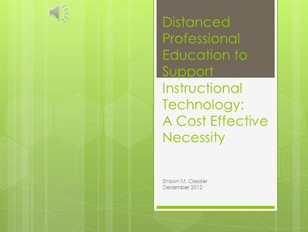 Distanced Professional Education to Support Instructional Technology: A Cost Effective Necessity Shawn M. Cressler December 2012.