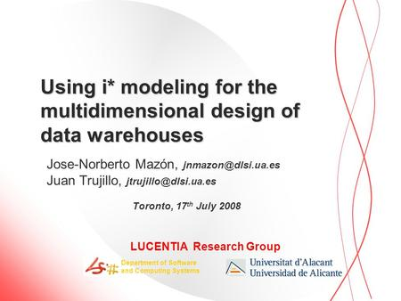 LUCENTIA Research Group Department of Software and Computing Systems Using i* modeling for the multidimensional design of data warehouses Jose-Norberto.