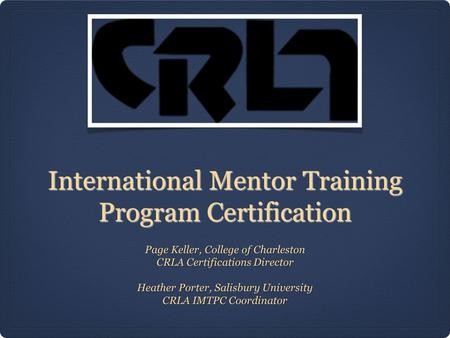 International Mentor Training Program Certification Page Keller, College of Charleston CRLA Certifications Director Heather Porter, Salisbury University.