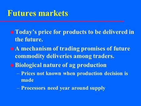 Futures markets u Today's price for products to be delivered in the future. u A mechanism of trading promises of future commodity deliveries among traders.