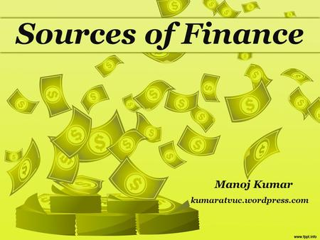 Sources of Finance Manoj Kumar kumaratvuc.wordpress.com.