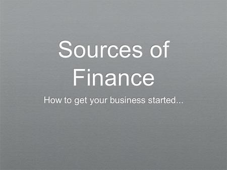 Sources of Finance How to get your business started...