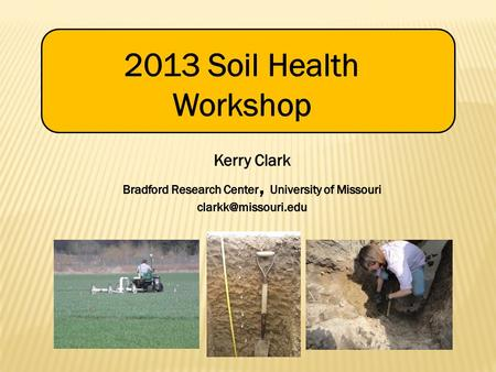2013 Soil Health Workshop Kerry Clark Bradford Research Center, University of Missouri clarkk@missouri.edu.