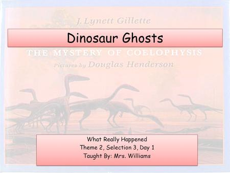 Dinosaur Ghosts What Really Happened Theme 2, Selection 3, Day 1 Taught By: Mrs. Williams What Really Happened Theme 2, Selection 3, Day 1 Taught By: Mrs.