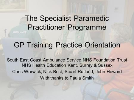 The Specialist Paramedic Practitioner Programme GP Training Practice Orientation South East Coast Ambulance Service NHS Foundation Trust NHS Health Education.