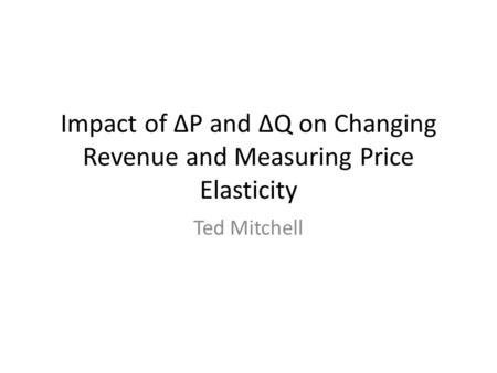 Impact of ∆P and ∆Q on Changing Revenue and Measuring Price Elasticity Ted Mitchell.