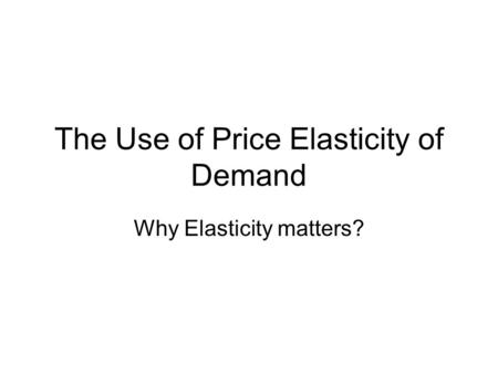 The Use of Price Elasticity of Demand Why Elasticity matters?