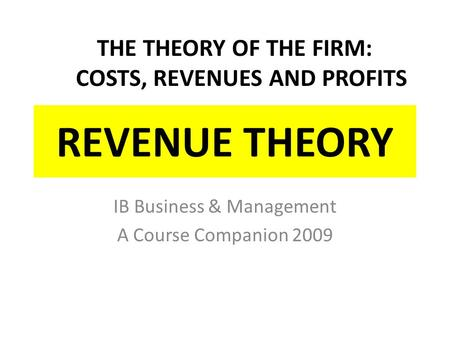 REVENUE THEORY IB Business & Management A Course Companion 2009 THE THEORY OF THE FIRM: COSTS, REVENUES AND PROFITS.