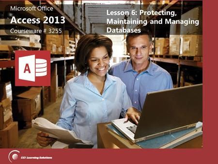 Microsoft Office Access 2013 Microsoft Office Access 2013 Courseware # 3255 Lesson 6: Protecting, Maintaining and Managing Databases.