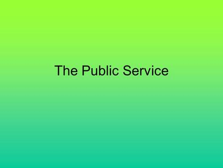The Public Service. Traditional Westminster Public Service Efficiently administer the Government's policy & legislation Develop & administer delegated.