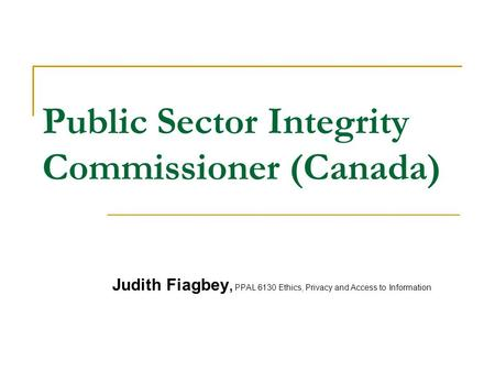 Public Sector Integrity Commissioner (Canada) Judith Fiagbey, PPAL 6130 Ethics, Privacy and Access to Information.