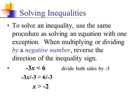 Solving Inequalities To solve an inequality, use the same procedure as solving an equation with one exception. When multiplying or dividing by a negative.