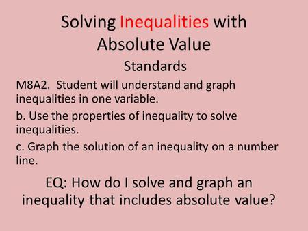 Solving Inequalities with Absolute Value Standards M8A2. Student will understand and graph inequalities in one variable. b. Use the properties of inequality.