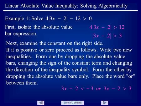 Table of Contents First, isolate the absolute value bar expression. Linear Absolute Value Inequality: Solving Algebraically Example 1: Solve Next, examine.