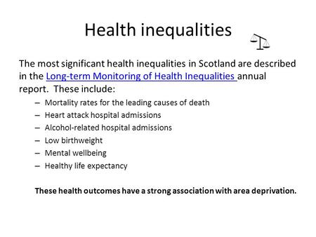 Health inequalities The most significant health inequalities in Scotland are described in the Long-term Monitoring of Health Inequalities annual report.