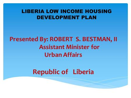 Presented By: ROBERT S. BESTMAN, II Assistant Minister for Urban Affairs Republic of Liberia LIBERIA LOW INCOME HOUSING DEVELOPMENT PLAN.
