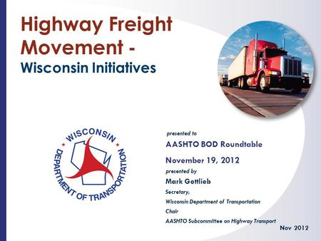 Presented to presented by Highway Freight Movement - Wisconsin Initiatives AASHTO BOD Roundtable November 19, 2012 Nov 2012 Mark Gottlieb Secretary, Wisconsin.
