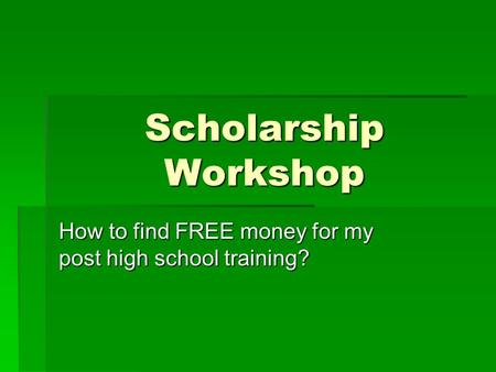 Scholarship Workshop How to find FREE money for my post high school training?