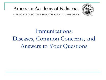 Immunizations: Diseases, Common Concerns, and Answers to Your Questions.