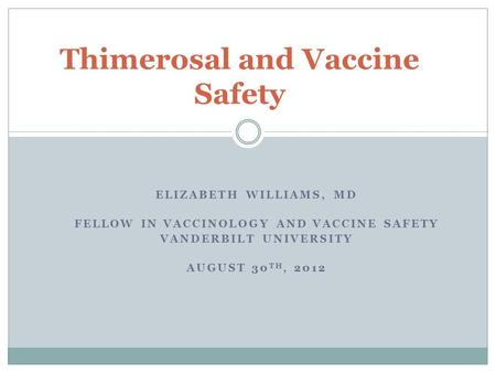 ELIZABETH WILLIAMS, MD FELLOW IN VACCINOLOGY AND VACCINE SAFETY VANDERBILT UNIVERSITY AUGUST 30 TH, 2012 Thimerosal and Vaccine Safety.