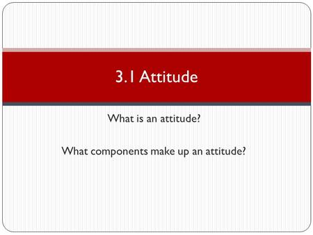 What is an attitude? What components make up an attitude? 3.1 Attitude.