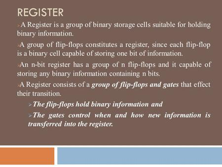 REGISTER A Register is a group of binary storage cells suitable for holding binary information. A group of flip-flops constitutes a register, since each.