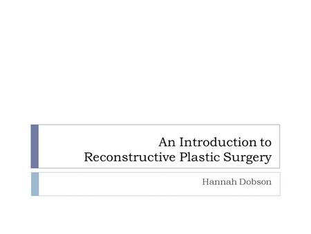 An Introduction to Reconstructive Plastic Surgery Hannah Dobson.