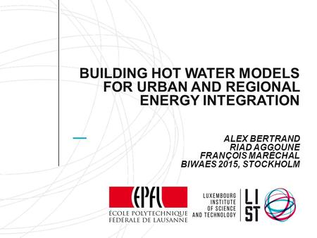 BUILDING HOT WATER MODELS FOR URBAN AND REGIONAL ENERGY INTEGRATION ALEX BERTRAND RIAD AGGOUNE FRANÇOIS MARÉCHAL BIWAES 2015, STOCKHOLM.