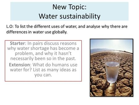New Topic: Water sustainability Starter: In pairs discuss reasons why water shortage has become a problem, and why it hasn't necessarily been so in the.