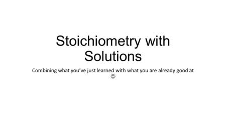 Stoichiometry with Solutions Combining what you've just learned with what you are already good at.