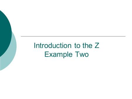 Introduction to the Z Example Two. 2 Write Z specifications for the Birthday Book Problem  The Birthday Book system keeps track of people's birthdays.