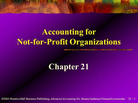 21 - 1 ©2003 Prentice Hall Business Publishing, Advanced Accounting 8/e, Beams/Anthony/Clement/Lowensohn Accounting for Not-for-Profit Organizations Chapter.