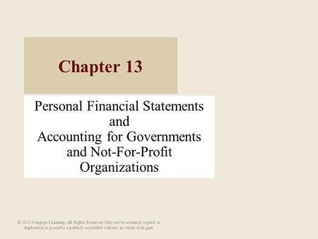 Personal Financial Statements and Accounting for Governments and Not-For-Profit Organizations Chapter 13 © 2011 Cengage Learning. All Rights Reserved.
