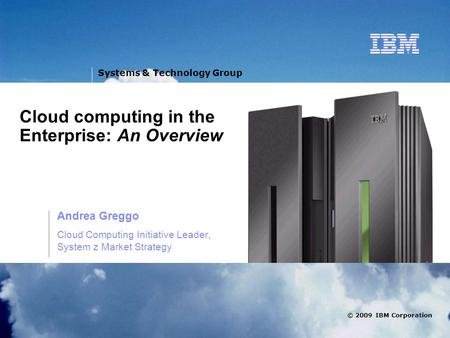 V © 2009 IBM Corporation Systems & Technology Group Cloud computing in the Enterprise: An Overview Andrea Greggo Cloud Computing Initiative Leader, System.