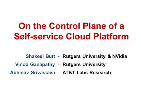 Shakeel Butt-Rutgers University & NVidia Vinod Ganapathy-Rutgers University Abhinav Srivastava-AT&T Labs Research On the Control Plane of a Self-service.