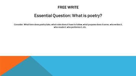 FREE WRITE Essential Question: What is poetry? Consider: What form does poetry take, what rules does it have to follow, what purpose does it serve, who.
