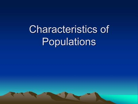 Characteristics of Populations. A population is a number of individuals belonging to the same species that reside in a given area/ecosystem. You know.