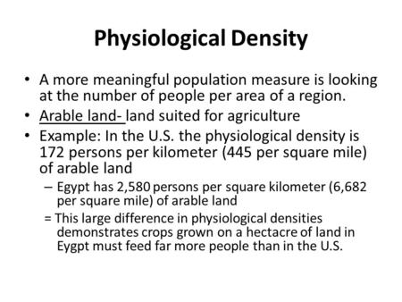 Physiological Density A more meaningful population measure is looking at the number of people per area of a region. Arable land- land suited for agriculture.