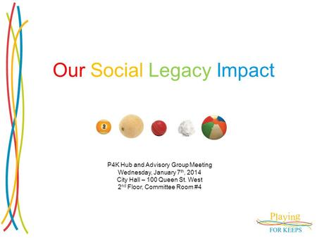 Our Social Legacy Impact P4K Hub and Advisory Group Meeting Wednesday, January 7 th, 2014 City Hall – 100 Queen St. West 2 nd Floor, Committee Room #4.