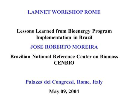 LAMNET WORKSHOP ROME Lessons Learned from Bioenergy Program Implementation in Brazil JOSE ROBERTO MOREIRA Brazilian National Reference Center on Biomass.