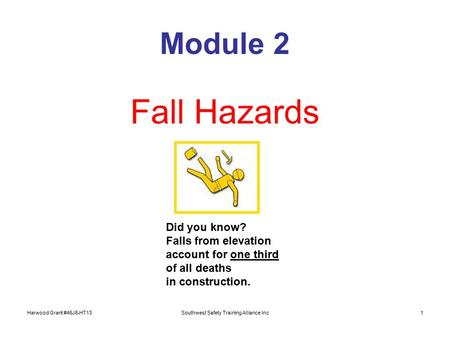 Harwood Grant #46J6-HT13Southwest Safety Training Alliance Inc1 Module 2 Fall Hazards Did you know? Falls from elevation account for one third of all deaths.