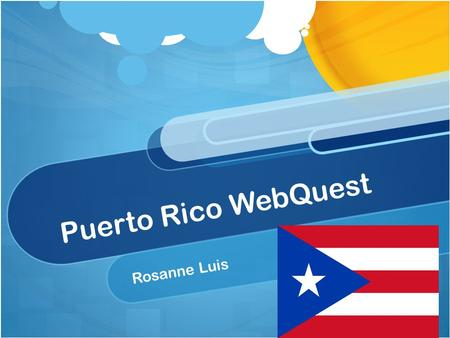 Puerto Rico WebQuest Rosanne Luis. Introduction The island of Puerto Rico, which is still one of the existing territories of the United States, is one.